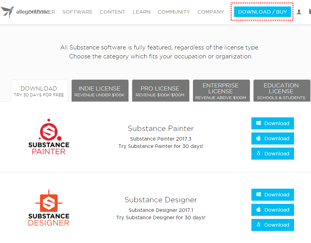 allegotRbrniGR  SOFTWARE  CONTENT  LEARN  COMMUNITY  COMPANY  DOWNLOAD / BUY  Al' Substance software IS fully featured, regardless of the license type.  Choose the category which fits your occupation or organization.  DOWNLOAD  TRY SO DAYS FOR FREE  SUBSTANCE  m INTER  SUBSTANCE  DESIGNER  INDIE LICENSE  REVENUE UNDER $100K  ENTERPRISE  PRO LICENSE  LICENSE  REVENUE SIOOK-$IOOM  REVENUE ABOVE 500M  Substance Painter  Substance Painter 2017.3  Try Substance Painter for 30 days!  Substance Designer  Substance Designer 2017.1  Try Substance Designer for 30 days!  EDUCATION  LICENSE  SCHOOLS & STUDENTS  Download  Download  Download  Download  Download  Download