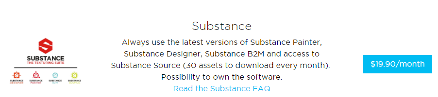 SUBSTANCE  Substance  Always use the latest versions of Substance Painter,  Substance Designer, Substance 82M and access to  Substance Source (30 assets to download every month).  Possibility to own the software.  Read the Substance FAQ  $19_90/month
