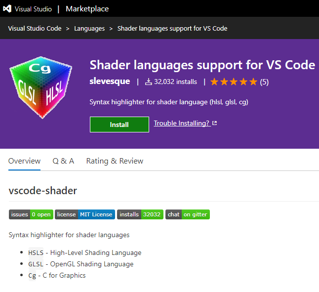Visual Studio I Marketplace  Visual Studio Code > Languages > Shader languages support forVS Code  Shader languages support for VS Code  slevesque I & 32,032 installs I (5)  Syntax highlighter for shader language (hlsL glsl, cg)  Trouble Installing? e  Install  Overview Q & A  vscode-shader  Rating & Review  issues O open license MIT License installs 32032  Syntax highlighter for shader languages  • HSLS - High-Level Shading Language  • GLSL OpenGL Shading Language  Cg - C for Graphics  chat on gitter